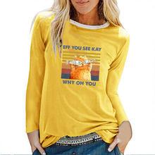 Eff You See Kay Why Oh You Cat футболки с длинными рукавами и принтом осень-зима 2020 футболка Женские Забавные футболки с графикой женская уличная одежда(China)